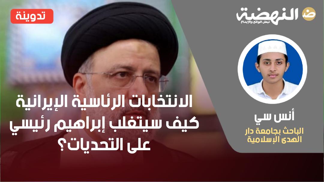 الانتخابات الرئاسية الإيرانية، كيف سيتغلب إبراهيم رئيسي على التحديات؟